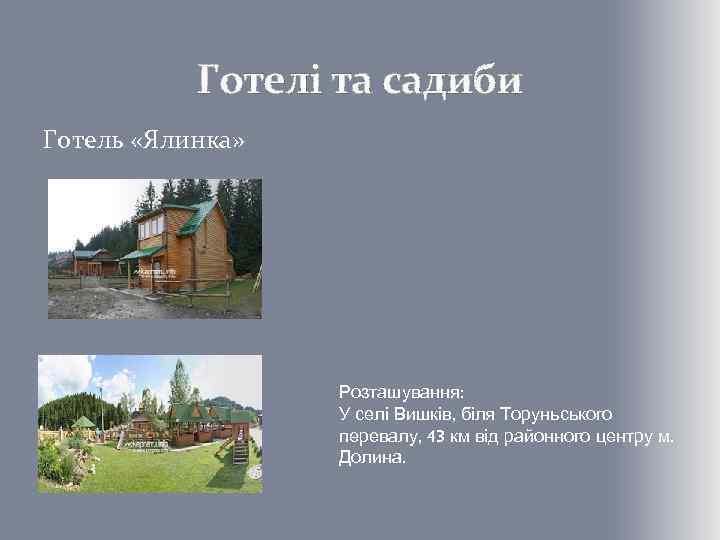 Готелі та садиби Готель «Ялинка» Розташування: У селі Вишків, біля Торуньського перевалу, 43 км