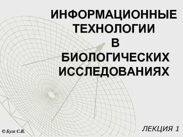 ИНФОРМАЦИОННЫЕ ТЕХНОЛОГИИ В БИОЛОГИЧЕСКИХ ИССЛЕДОВАНИЯХ © Буга С. В. ЛЕКЦИЯ 1