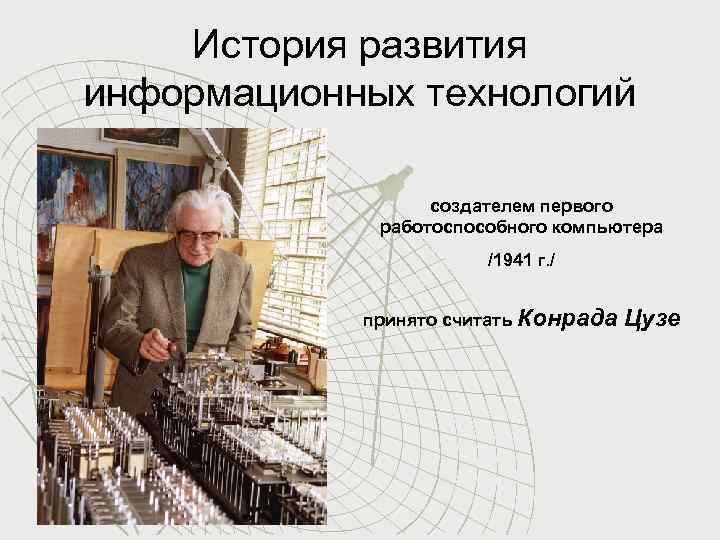 История развития информационных технологий создателем первого работоспособного компьютера /1941 г. / принято считать Конрада