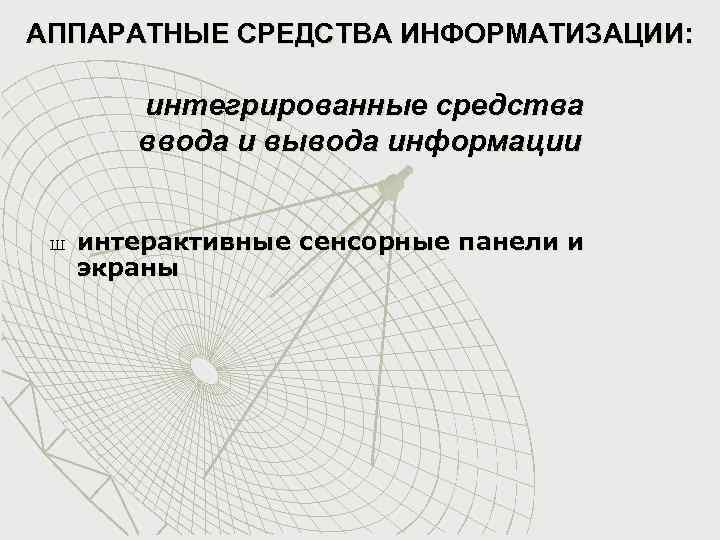 АППАРАТНЫЕ СРЕДСТВА ИНФОРМАТИЗАЦИИ: интегрированные средства ввода и вывода информации Ш интерактивные сенсорные панели и
