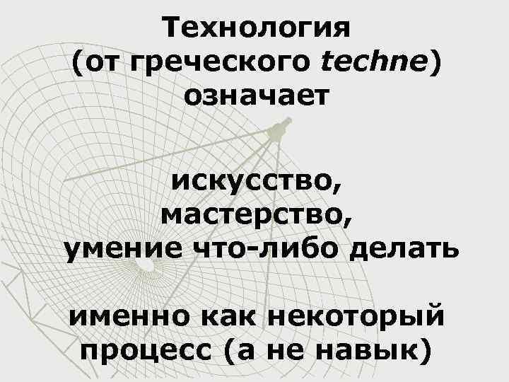 Технология (от греческого techne) означает искусство, мастерство, умение что-либо делать именно как некоторый процесс