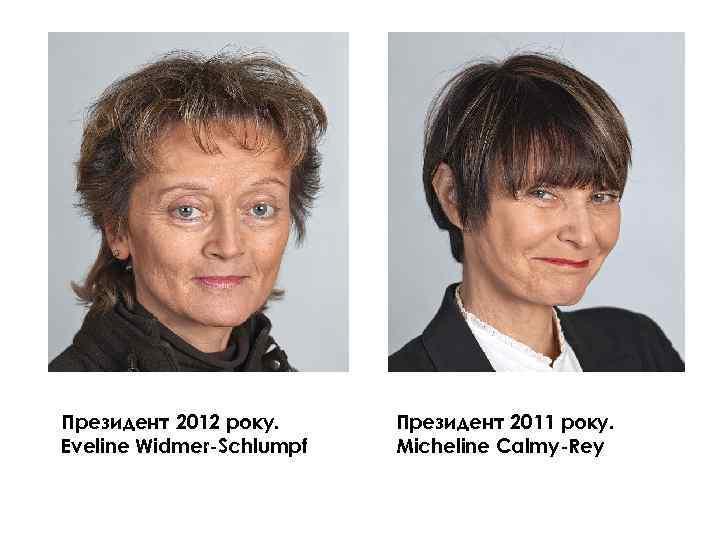 Президент 2012 року. Eveline Widmer-Schlumpf Президент 2011 року. Micheline Calmy-Rey