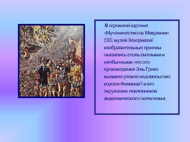 В огромной картине «Мученичество св. Маврикия» (1580, музей Эскориала) изобразительные приемы оказались столь смелыми
