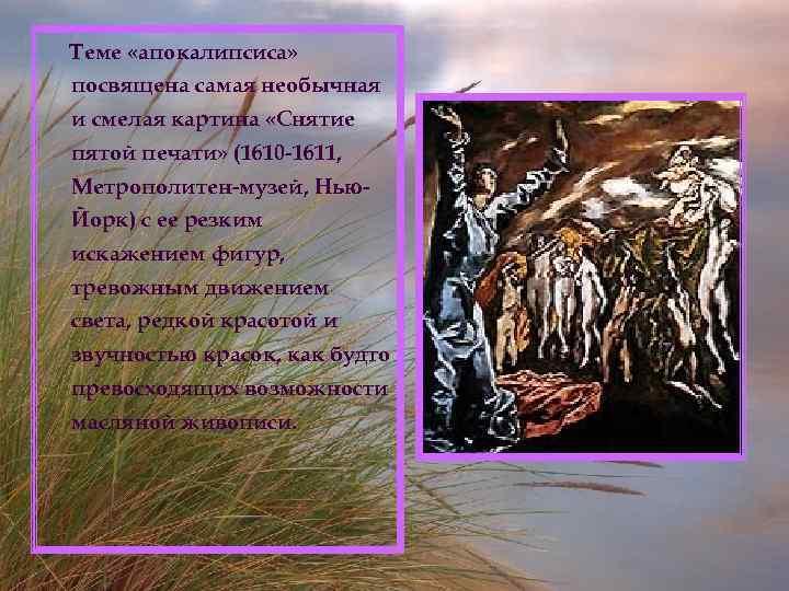 Теме «апокалипсиса» посвящена самая необычная и смелая картина «Снятие пятой печати» (1610 -1611, Метрополитен-музей,
