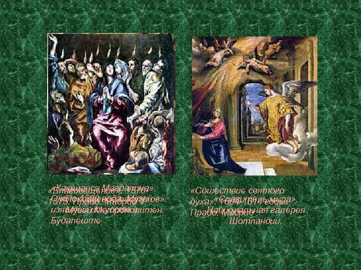 «Кающаяся Магдалина» . «Благовещение» . 1570 Около 1580 Мадрид «Поклонение пастухов» . 1575.