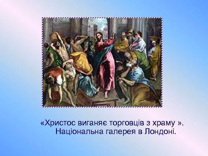 «Христос виганяє торговців з храму » . Національна галерея в Лондоні.