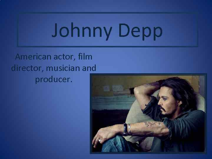 Johnny Depp American actor, film director, musician and producer.