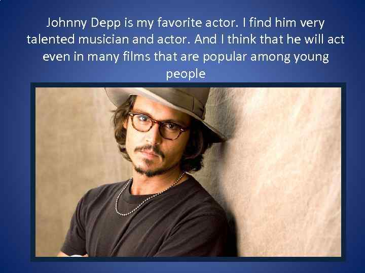 Johnny Depp is my favorite actor. I find him very talented musician and actor.