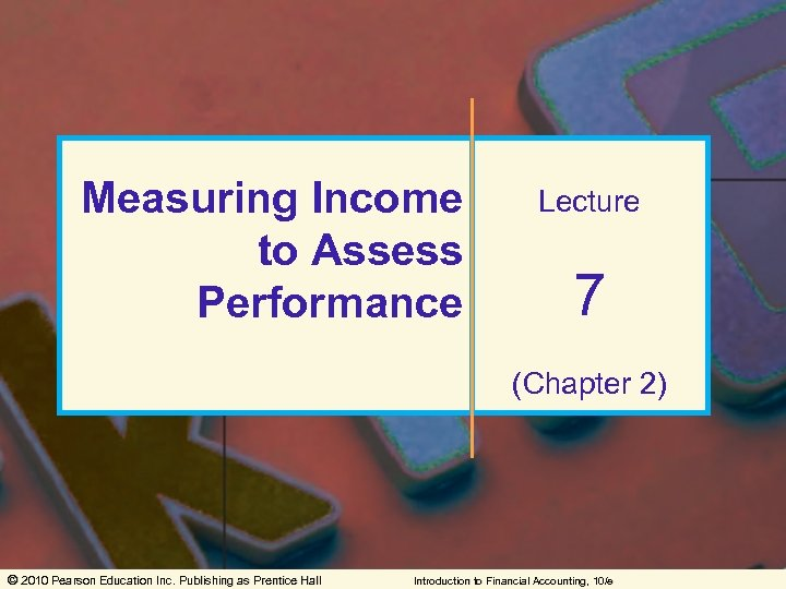 Measuring Income to Assess Performance Lecture 7 (Chapter 2) © 2010 Pearson Education Inc.