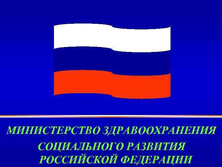 МИНИСТЕРСТВО ЗДРАВООХРАНЕНИЯ СОЦИАЛЬНОГО РАЗВИТИЯ РОССИЙСКОЙ ФЕДЕРАЦИИ
