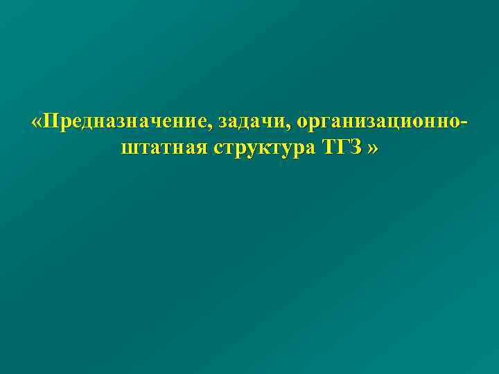 «Предназначение, задачи, организационно штатная структура ТГЗ »