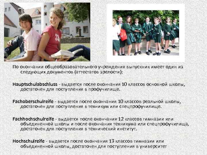 По окончании общеобразовательного учреждения выпускник имеет один из следующих документов (аттестатов зрелости): Hauptschulabschluss -