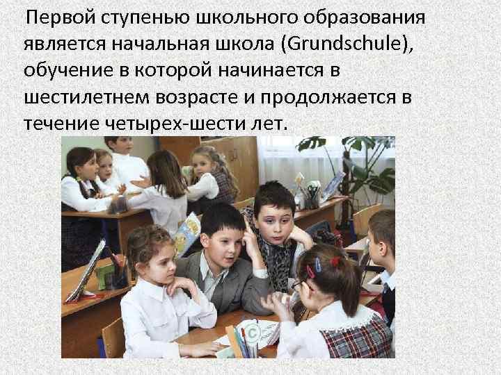 Первой ступенью школьного образования является начальная школа (Grundschule), обучение в которой начинается в шестилетнем