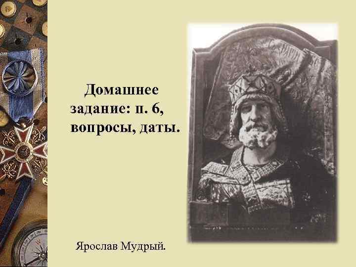 Домашнее задание: п. 6, вопросы, даты. Ярослав Мудрый.