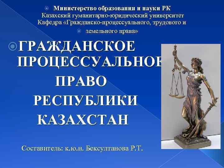 Министерство образования и науки РК Казахский гуманитарно-юридический университет Кафедра «Гражданско-процессуального, трудового и земельного права»