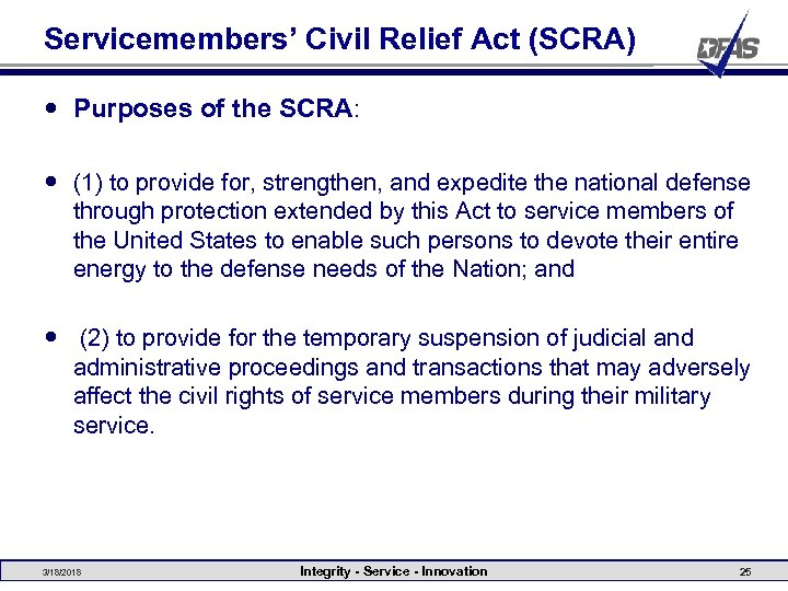 Servicemembers' Civil Relief Act (SCRA) Purposes of the SCRA: (1) to provide for, strengthen,