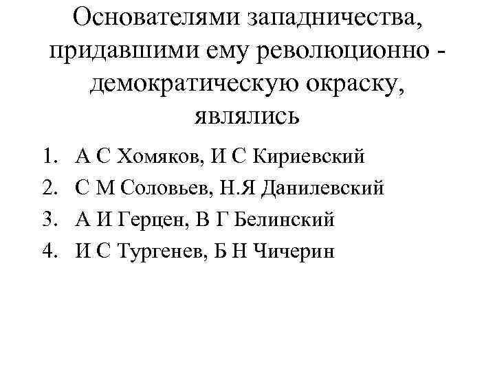 Основателями западничества, придавшими ему революционно демократическую окраску, являлись 1. 2. 3. 4. А С