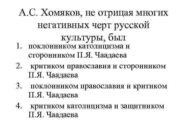 А. С. Хомяков, не отрицая многих негативных черт русской культуры, был 1. поклонником католицизма
