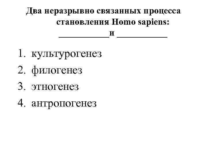 Два неразрывно связанных процесса становления Homo sapiens: ______и ______ 1. 2. 3. 4. культурогенез