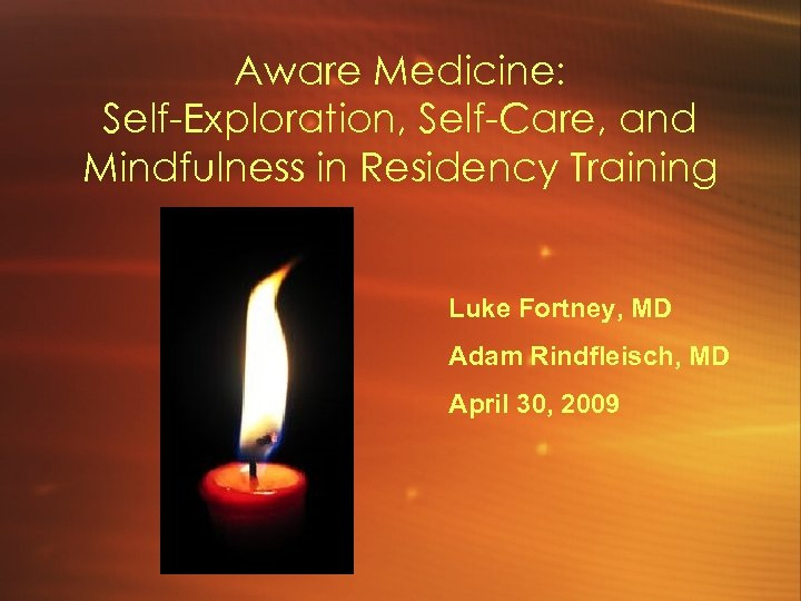 Aware Medicine: Self-Exploration, Self-Care, and Mindfulness in Residency Training Luke Fortney, MD Adam Rindfleisch,