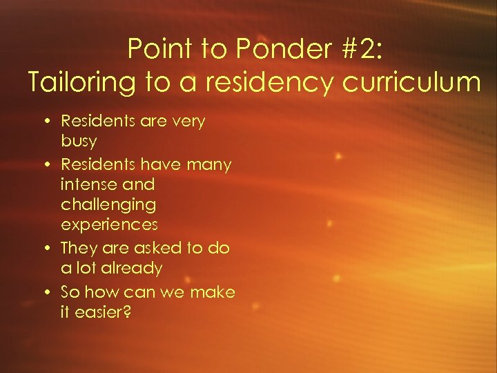 Point to Ponder #2: Tailoring to a residency curriculum • Residents are very busy