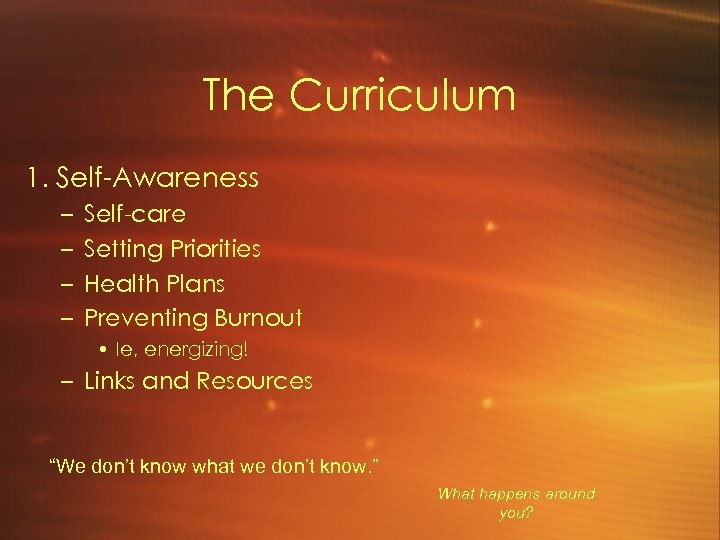 The Curriculum 1. Self-Awareness – – Self-care Setting Priorities Health Plans Preventing Burnout •