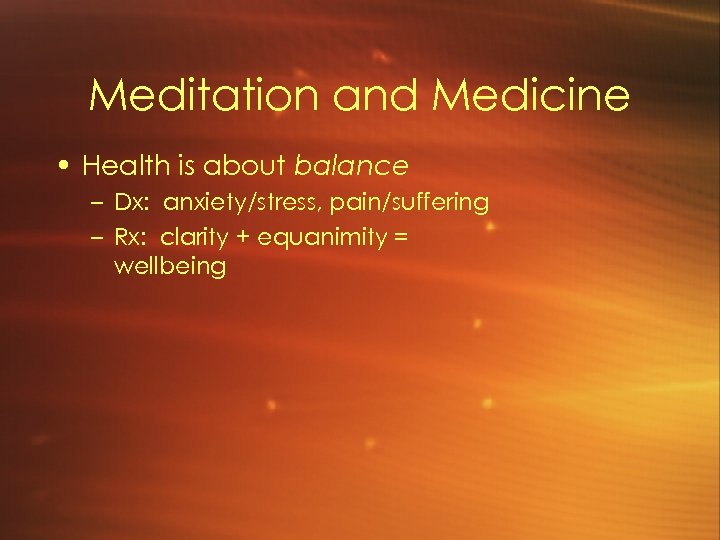 Meditation and Medicine • Health is about balance – Dx: anxiety/stress, pain/suffering – Rx: