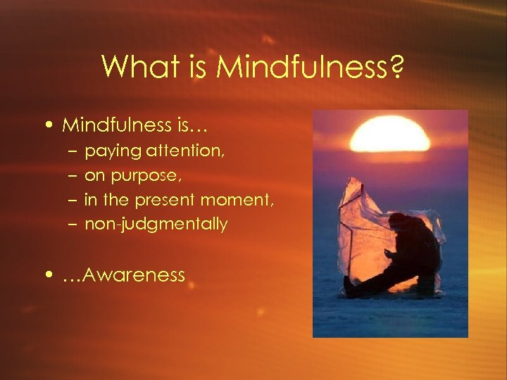 What is Mindfulness? • Mindfulness is… – – paying attention, on purpose, in the