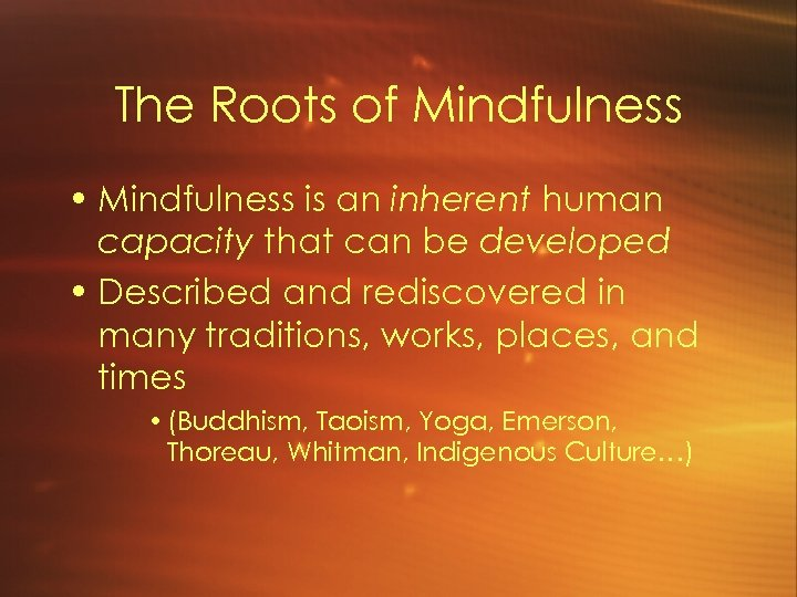 The Roots of Mindfulness • Mindfulness is an inherent human capacity that can be