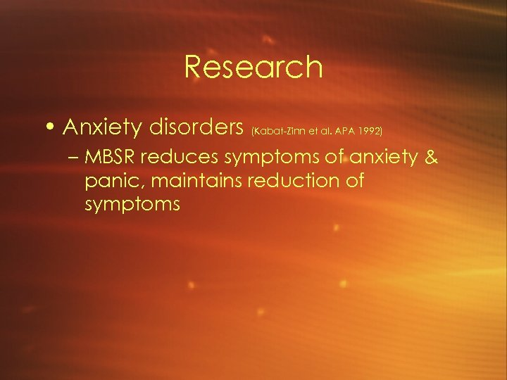 Research • Anxiety disorders (Kabat-Zinn et al. APA 1992) – MBSR reduces symptoms of