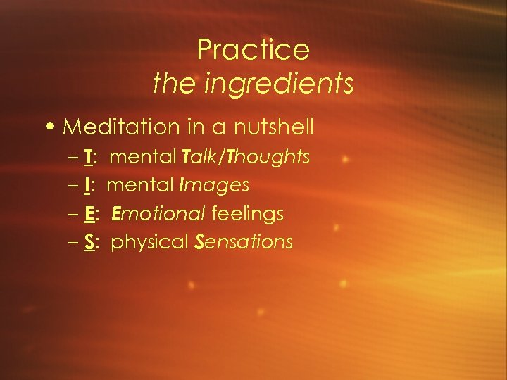 Practice the ingredients • Meditation in a nutshell – T: – I: – E: