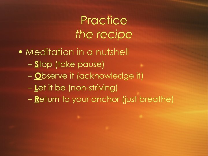 Practice the recipe • Meditation in a nutshell – Stop (take pause) – Observe