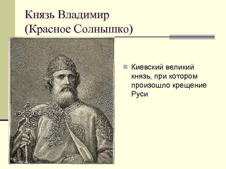 Князь Владимир (Красное Солнышко) n Киевский великий князь, при котором произошло крещение Руси
