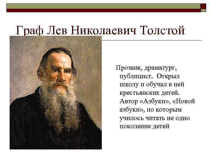 Граф Лев Николаевич Толстой Прозаик, драматург, публицист. Открыл школу и обучал в ней крестьянских
