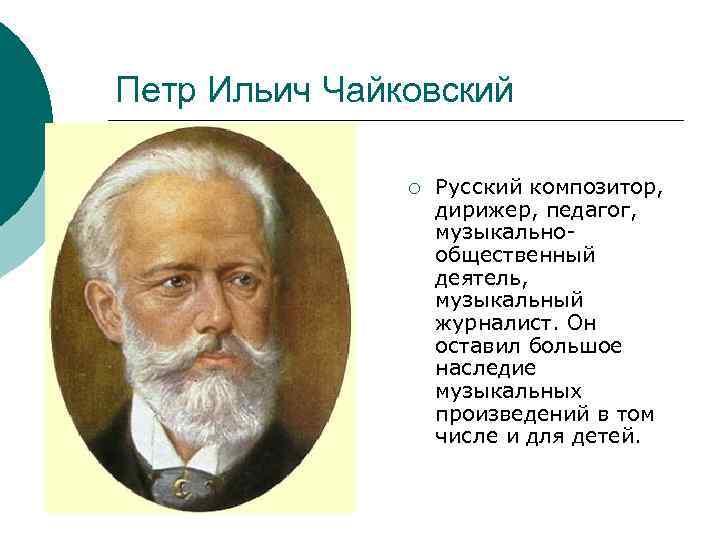 Петр Ильич Чайковский ¡ Русский композитор, дирижер, педагог, музыкальнообщественный деятель, музыкальный журналист. Он оставил