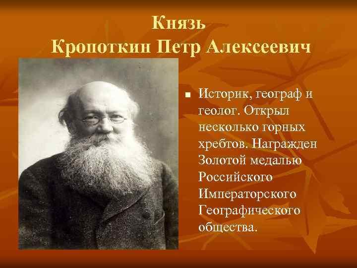 Князь Кропоткин Петр Алексеевич n Историк, географ и геолог. Открыл несколько горных хребтов. Награжден