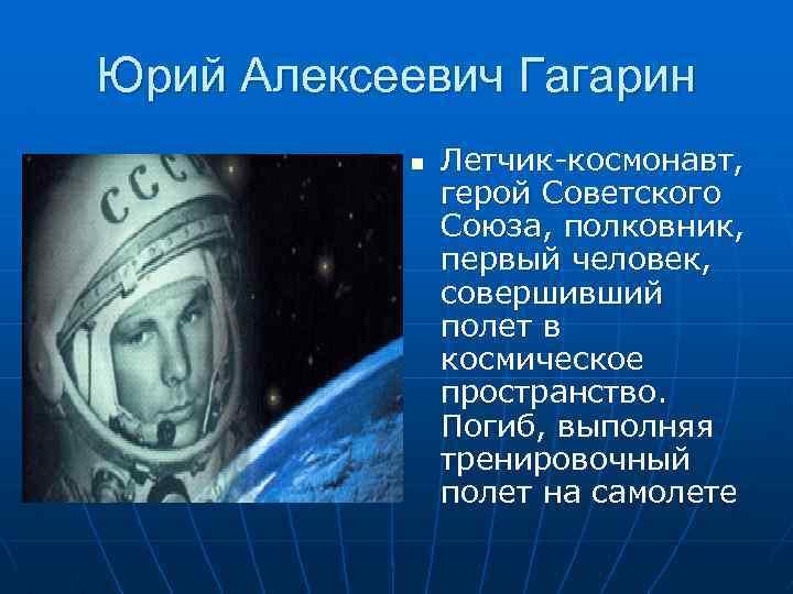 Юрий Алексеевич Гагарин n Летчик-космонавт, герой Советского Союза, полковник, первый человек, совершивший полет в