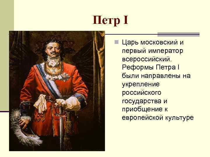 Петр I n Царь московский и первый император всероссийский. Реформы Петра I были направлены