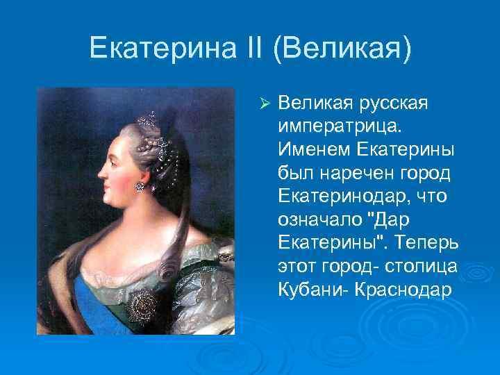 Екатерина II (Великая) Ø Великая русская императрица. Именем Екатерины был наречен город Екатеринодар, что