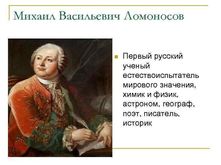 Михаил Васильевич Ломоносов n Первый русский ученый естествоиспытатель мирового значения, химик и физик, астроном,