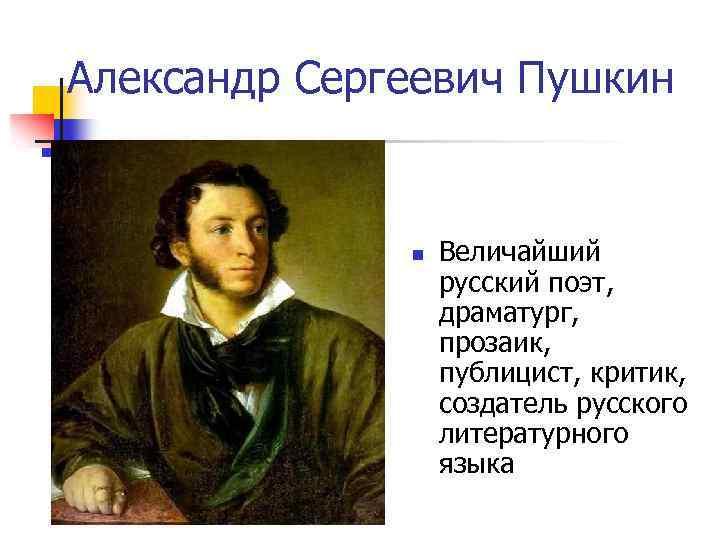 Александр Сергеевич Пушкин n Величайший русский поэт, драматург, прозаик, публицист, критик, создатель русского литературного