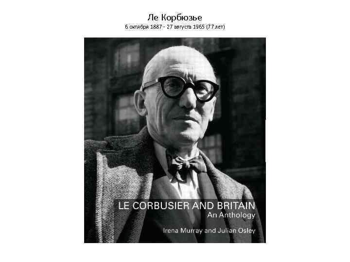 Ле Корбюзье 6 октября 1887 - 27 августа 1965 (77 лет)