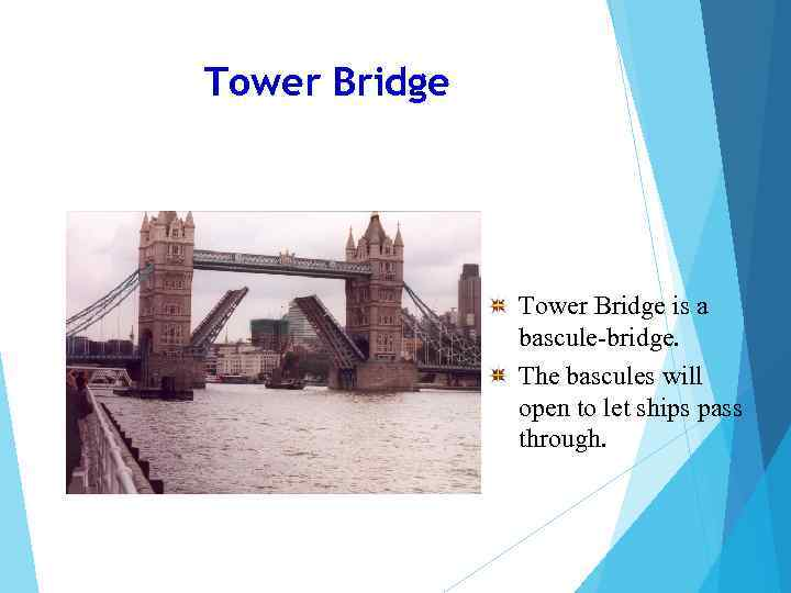 Tower Bridge is a bascule-bridge. The bascules will open to let ships pass through.