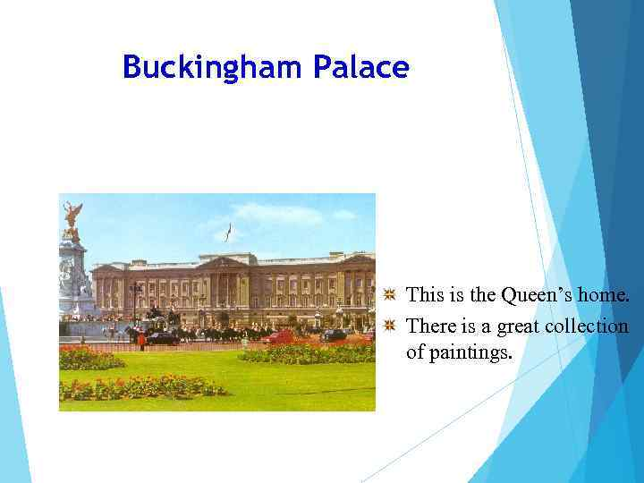 Buckingham Palace This is the Queen's home. There is a great collection of paintings.