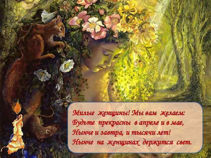 Милые женщины! Мы вам желаем: Будьте прекрасны в апреле и в мае, Нынче и