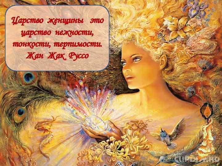Царство женщины это царство нежности, тонкости, терпимости. Жан Жак Руссо