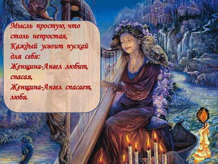 Мысль простую, что столь непростая, Каждый усвоит пускай для себя: Женщина-Ангел любит, спасая, Женщина-Ангел