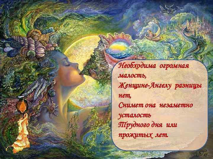 Необходима огромная малость, Женщине-Ангелу разницы нет, Снимет она незаметно усталость Трудного дня или прожитых