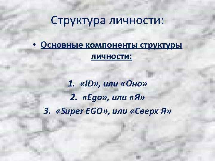 Структура личности: • Основные компоненты структуры личности: 1. «ID» , или «Оно» 2. «Ego»