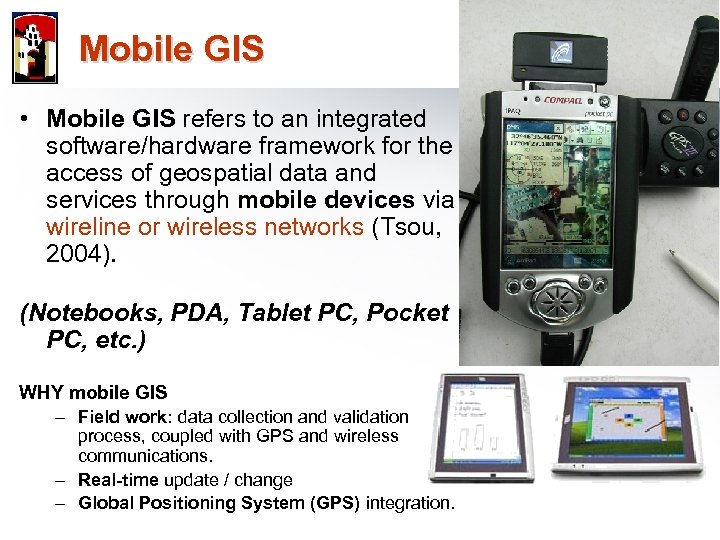 Mobile GIS • Mobile GIS refers to an integrated software/hardware framework for the access